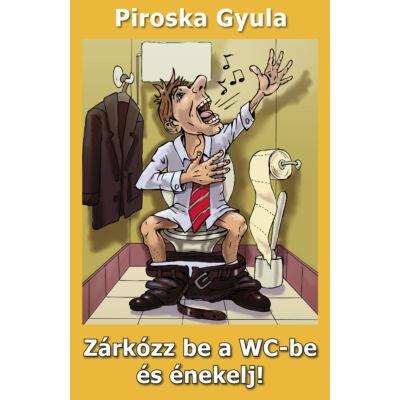 Piroska Gyula: Zárkózz be a WC-be és énekelj!