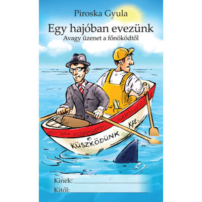 Piroska Gyula: Egy hajóban evezünk - Avagy üzenet a főnöködtől
